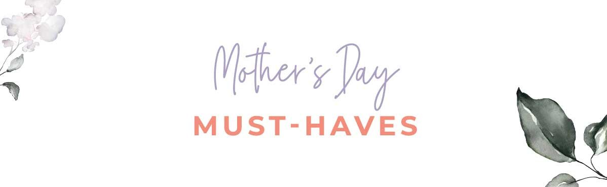 Mother's Day MUST-HAVES