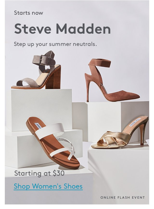 Starts now | Steve Madden | Step up your summer neutrals. | Starting at $30 | Shop Women's Shoes | Online Flash Event