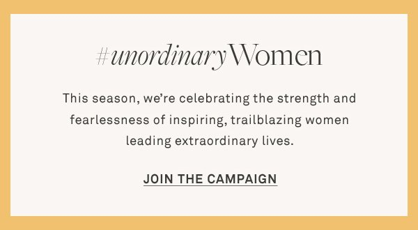 #UnordinaryWomen - This season, we're celebrating the strength and fearlessness of inspiring, trailblazing women leading extraordinary lives. - [Join the Campaign]