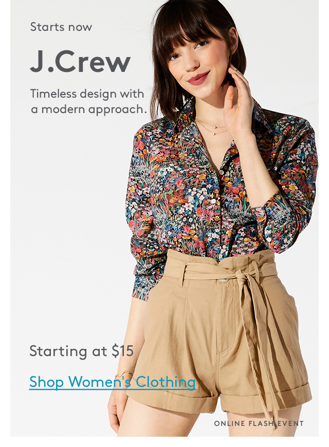 Starts now | J.Crew | Timeless design with a modern approach. | Starting at $15 | Shop Women's Clothing | Online Flash Event