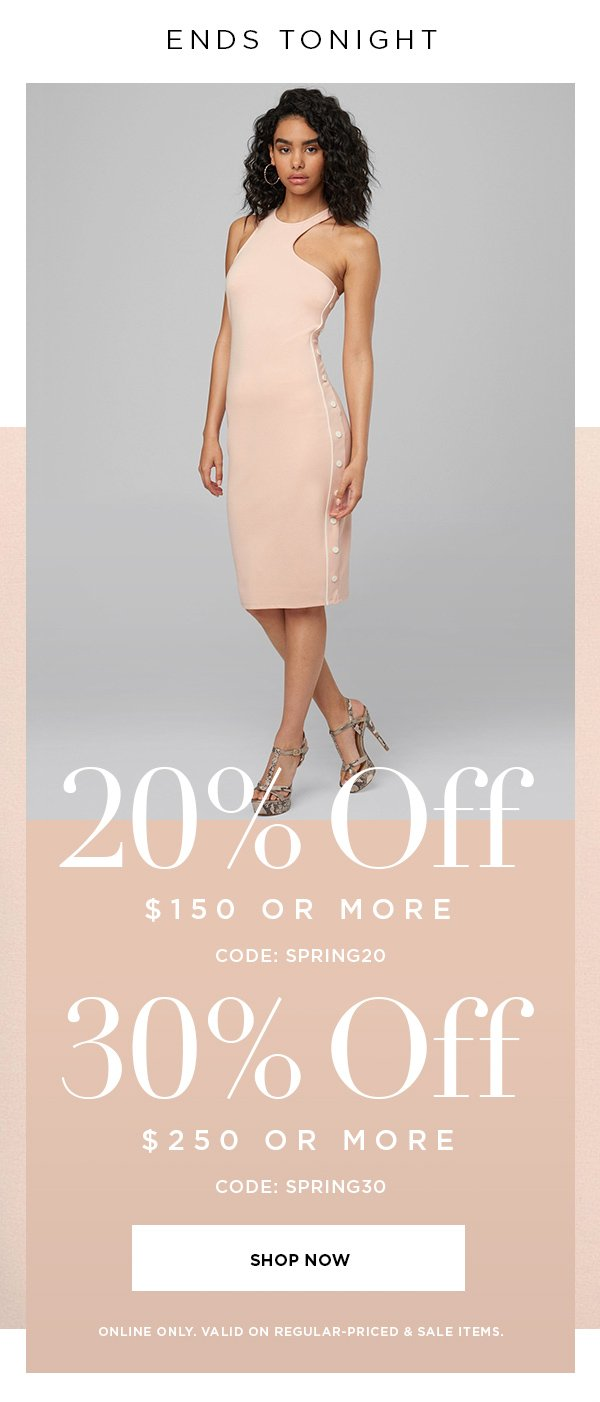 ENDS TONIGHT 20% OFF $150 or More CODE: SPRING20 30% OFF $250 or More CODE: SPRING30 SHOP NOW > ONLINE ONLY. VALID ON REGULAR-PRICED & SALE ITEMS.