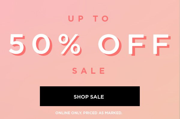 Up to 50% Off Sale SHOP SALE > ONLINE ONLY. PRICED AS MARKED.