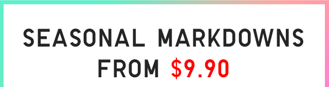 SEASONAL MARKDOWN FROM $9.90