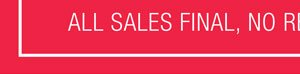 ALL SALES FINAL. NO RETURNS OR EXCHANGES