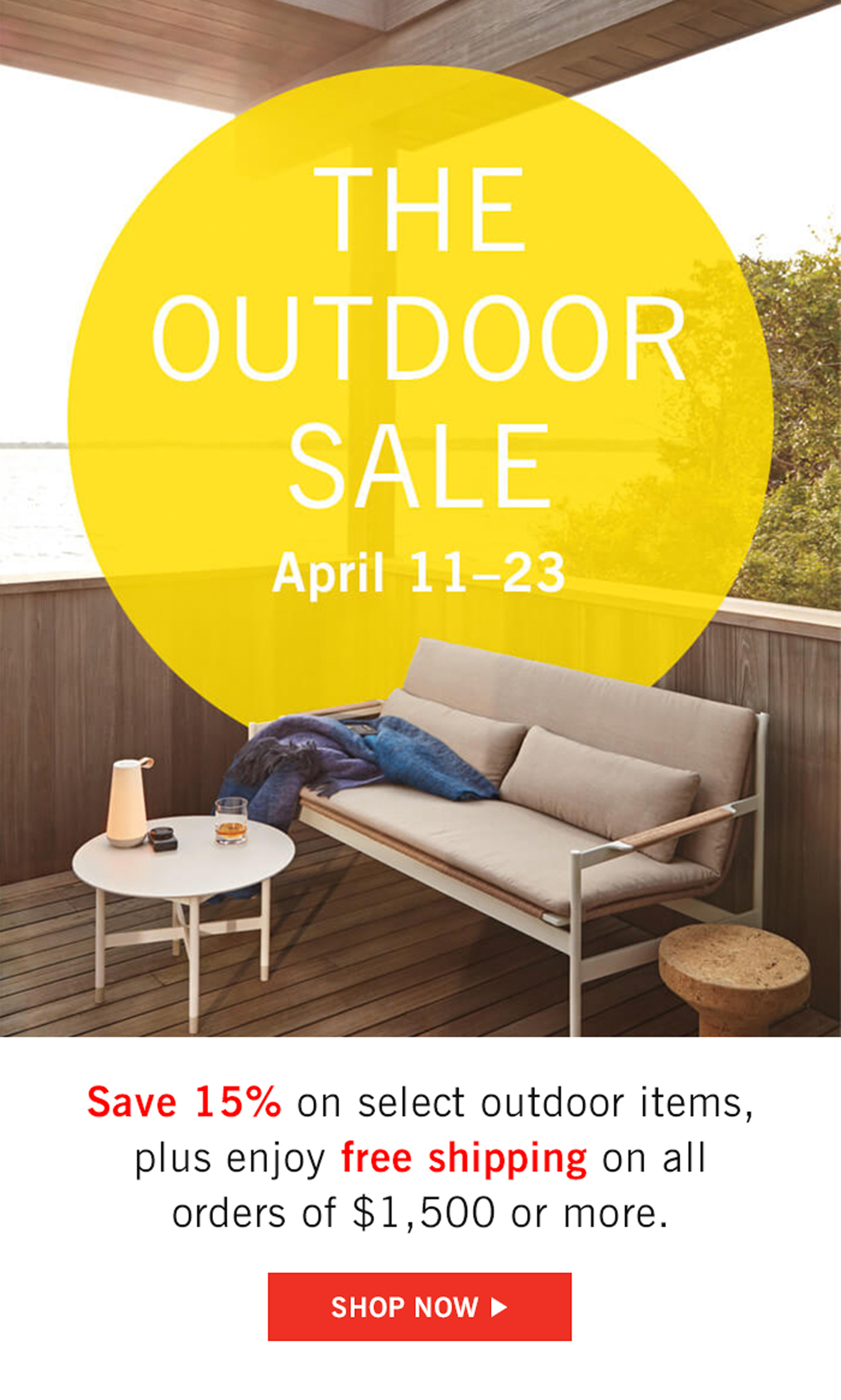 The Outdoor Sale. April 11-23. Save 15% on select outdoor items, plus enjoy free shipping on all orders of $1,500 or more. Shop now.
