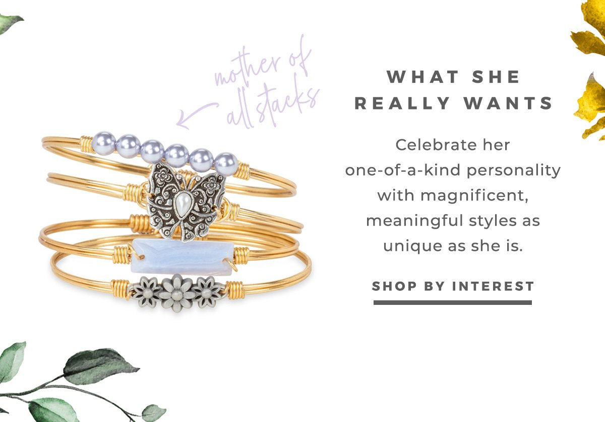 WHAT SHE REALLY WANTS   Celebrate her one-of-a-kind personality with magnificent, meaningful styles as unique as she is.   SHOP BY INTEREST