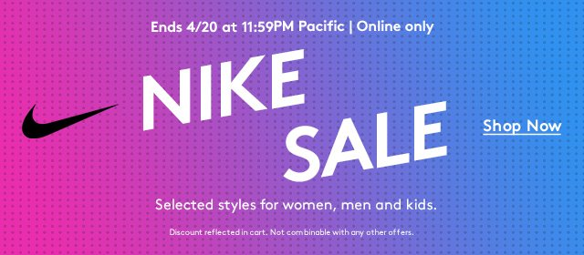 Ends 4/20 at 11:59PM Pacific   Online only   Nike Sale   Shop Now   Selected styles for women, men and kids.   Discount reflected in cart. Not combinable with any other offers.