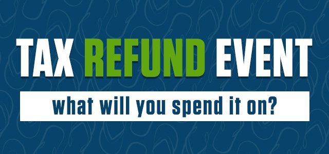 TAX REFUND EVENT - What will you spend it on?