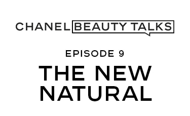 CHANEL BEAUTY TALKS EPISODE 9 THE NEW NATURAL