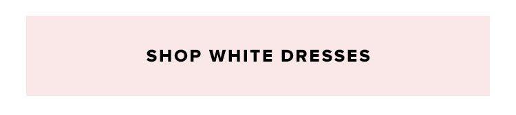 Shop white dresses.