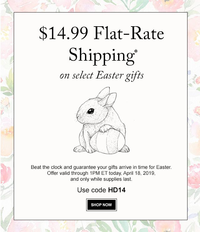 $14.99 Flat-Rate Shipping - Beat the clock and guarantee your gifts arrive in time for Easter.