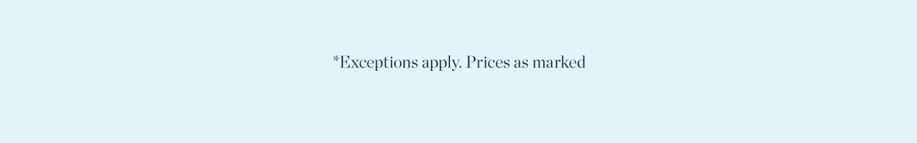 *Exceptions apply. Prices as marked
