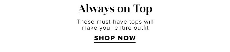 Always on Top: These must-have tops will make your entire outfit. SHOP NOW
