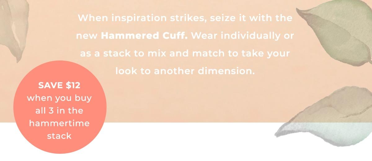 When inspiration strikes, seize it with the new Hammered Cuff. Wear individually or as a stack to mix and match to take your look to another dimension. | SAVE $12 when you buy all 3 in the hammertime stack