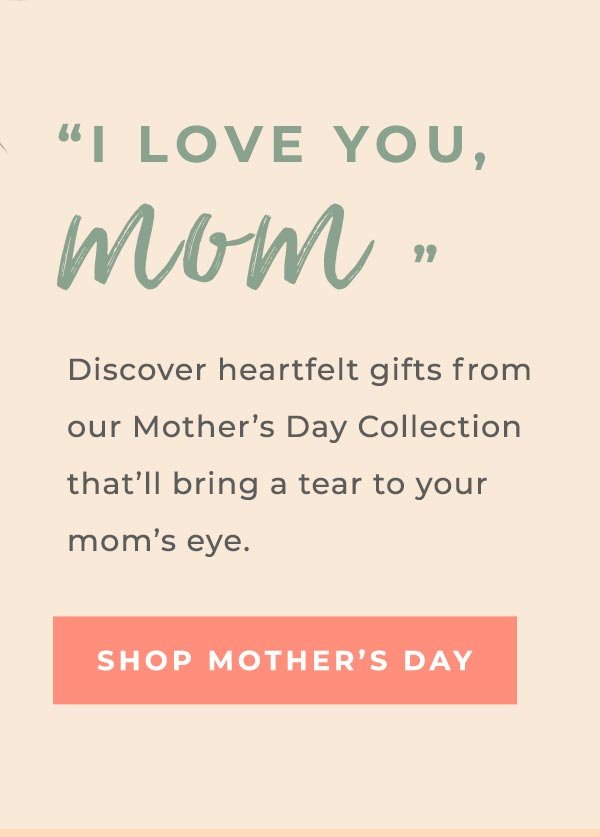 I LOVE YOU, mom | Discover heartfelt gifts from our Mother's Day Collection that'll bring a tear to your mom's eye. | SHOP MOTHER'S DAY