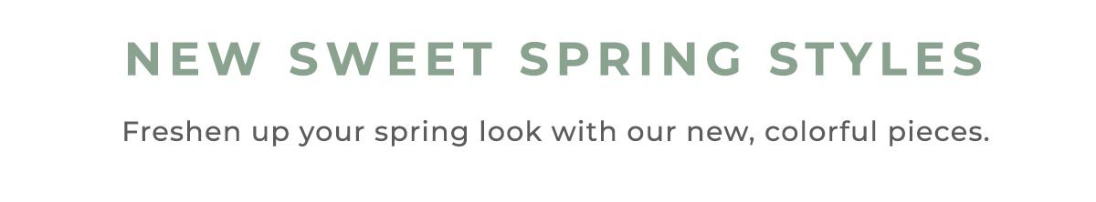 NEW SWEET SPRING STYLES | Freshen up your spring look with our new, colorful pieces.