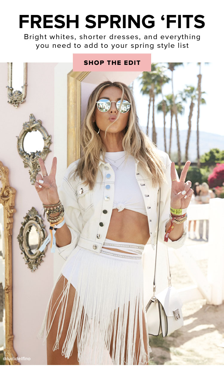 Fresh Spring 'Fits. Bright whites, shorter dresses, and everything you need to add to your spring style list. Shop the Edit.
