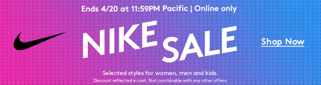Ends 4/20 at 11:59AM Pacific | Online only | Nike sale | Shop Now | Selected styles for women, men and kids. | Discount reflected in cart. Not combinable with any other offers.