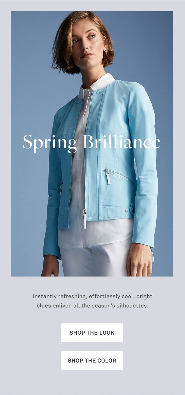 Spring Brilliance - Instantly refreshing, effortlessly cool, bright blues enliven all the season's silhouettes. - [Shop the look] - [Shop the color]