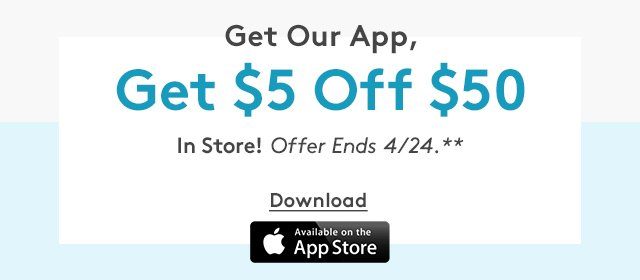 Get Our App, Get $5 Off $50 In Store! Offer Ends 4/24.**   Download   Available on the App Store
