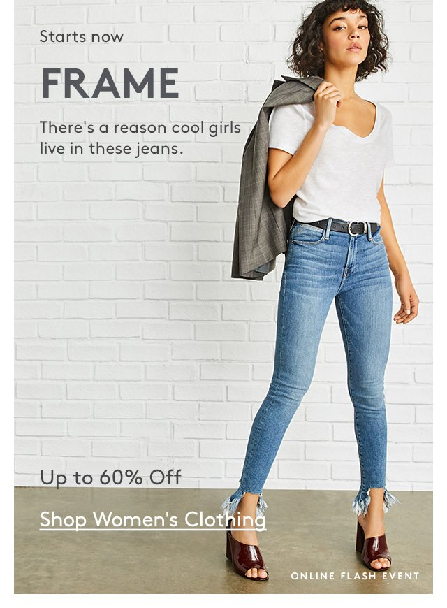 Starts now | FRAME | There's a reason cool girls live in these jeans. | Up to 60% Off | Shop Women's Clothing | Online Flash Event