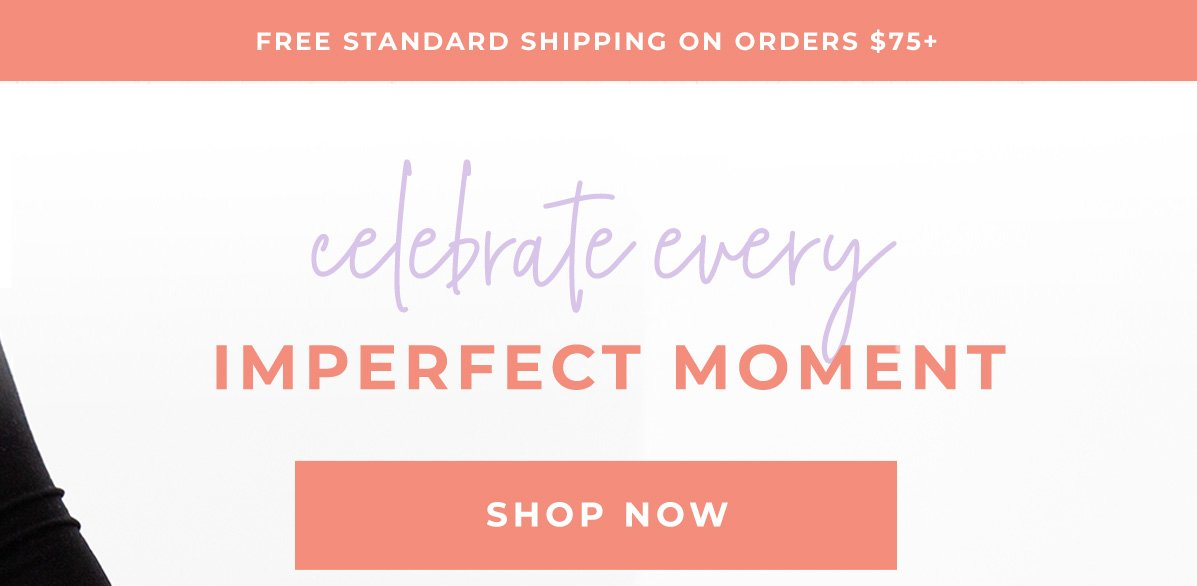 celebrate every IMPERFECT MOMENT | SHOP NOW