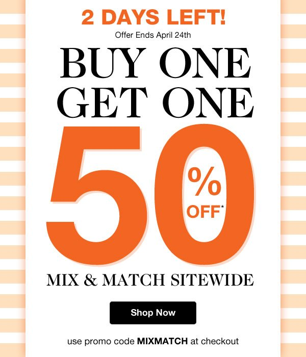 Mix & Match Sitewide! Buy One Get One 50% OFF when you use promo code MIXMATCH at checkout!