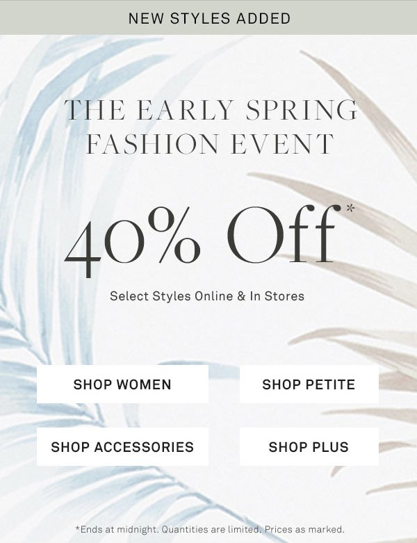 NEW STYLES ADDED - THE EARLY SPRING - FASHION EVENT - 40% Off* - Select Styles Online & In Stores - [SHOP WOMEN] - [SHOP PETITE] - [SHOP ACCESSORIES] - [SHOP PLUS] - *Ends at midnight. Quantities are limited. Prices as marked.