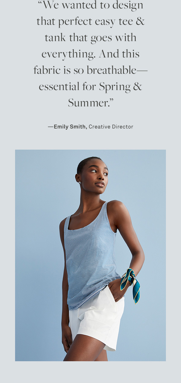 We wanted to design that perfect easy tee & tank that goes with everything. And this fabric is so breathable-essential for spring & summer. ––Emily Smith, Creative Director
