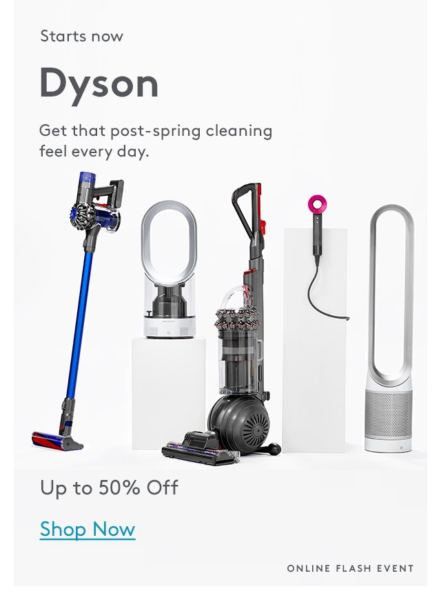 Starts now | Dyson | Get that post-spring cleaning feel every day. | Up to 50% Off | Shop Now | Online Flash Event