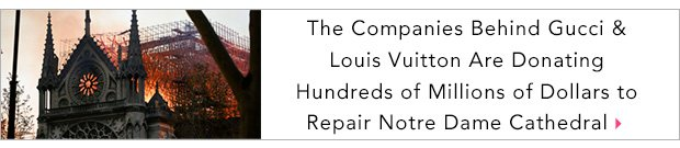 The Companies Behind Gucci & Louis Vuitton Are Donating Hundreds of Millions of Dollars to Repair Notre Dame Cathedral