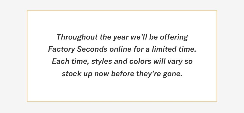 Throughout the year we will be offering Factory Seconds online for a limited time.
