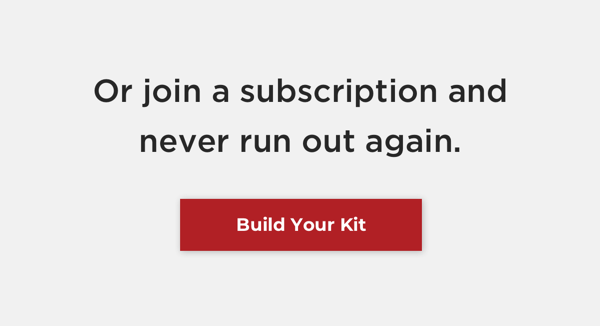 Or join a subscription and never run out again. Build your kit