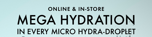 MEGA HYDRATION IN EVERY MICRO HYDRA DROPLET