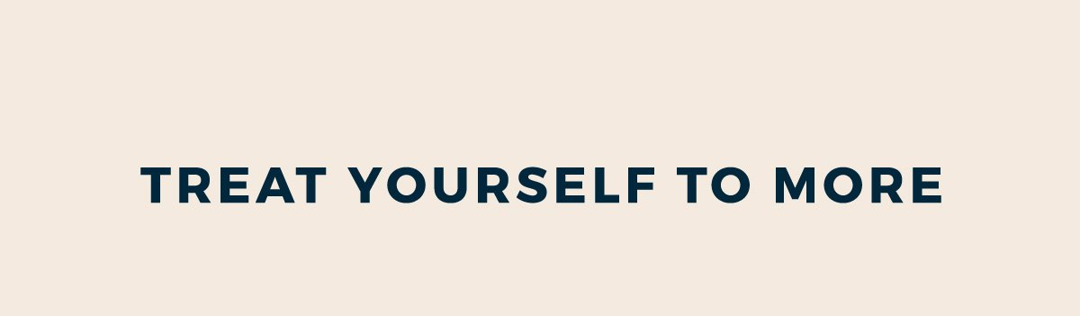 TREAT YOURSELF TO MORE