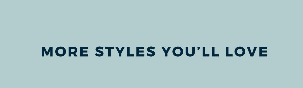 MORE STYLES YOU'LL LOVE