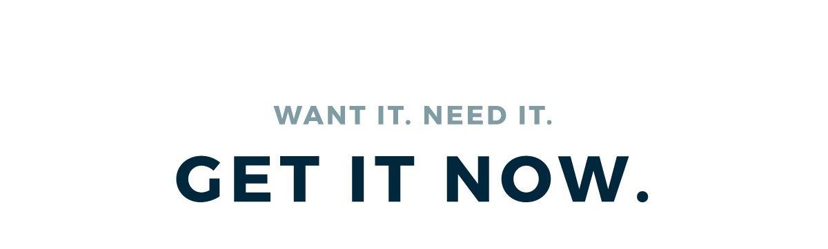 WANT IT. NEED IT. GET IT NOW.