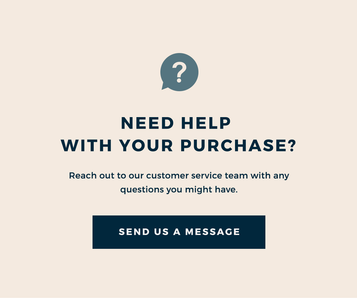 NEED HELP WITH YOUR PURCHASE? | Reach out to our customer service team with any questions you might have. | SEND US A MESSAGE
