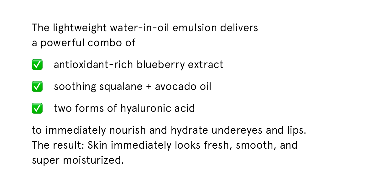 The lightweight water-in-oil emulsion delivers a powerful combo of antioxidant-rich blueberry extract, soothing squalane + avocado oil, and two forms of hyaluronic acid to immediately nourish and hydrate undereyes and lips. The result: Skin immediately looks fresh, smooth, and super moisturized.