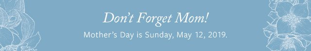 Don't Forget Mom! - Mother's Day is Sunday, May 12, 2019 - Save up to 20%