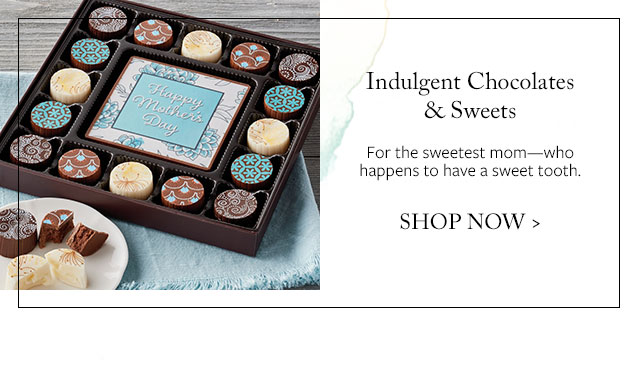 Indulgent Chocolates & Sweets - For the sweetest mom—who happens to have a sweet tooth.