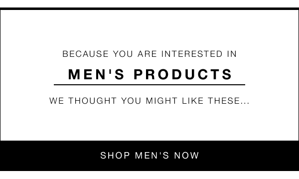 BECAUSE YOU ARE INTERESTED IN MEN'S PRODUCTS WE THOUGHT YOU MIGHT LIKE THESE... SHOP MEN'S NOW