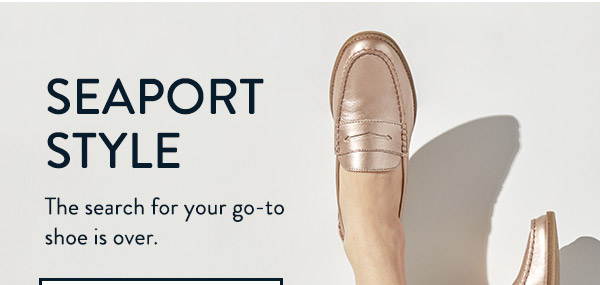 SEAPORT STYLE. The search for your go-to shoe is over.
