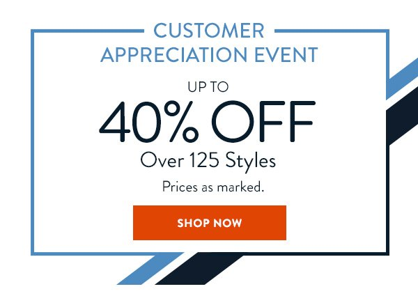CUSTOMER APPRECIATION EVENT. Up to 40% OFF over 125 styles. Prices as marked. SHOP NOW.