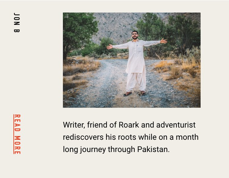 JON B Writer, friend of Roark and adventurist rediscovers his roots while on a month long journey through Pakistan. READ MORE