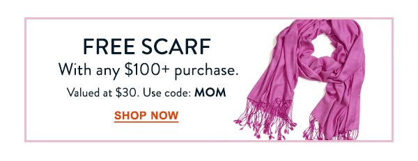 FREE SCARF with any $100 purchase. Valued at $30. Use code: MOM. Shop Now.