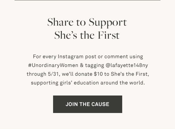 Share to Support She's the First - For every Instagram post or comment using #UnordinaryWomen & tagging @lafayette148ny through 5/31, we'll donate $10 to She's the First, supporting girls' education around the world. - [JOIN THE CAUSE]