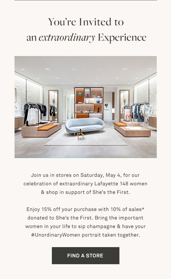 You're Invited to an extraordinary Experience - Join us in stores on Saturday, May 4, for our celebration of extraordinary Lafayette 148 women & shop in support of She's the First. - Enjoy 15% off your purchase with 10% of sales* donated to She's the First. Bring the important women in your life to sip champagne & have your #UnordinaryWomen portrait taken together. - [FIND A STORE]