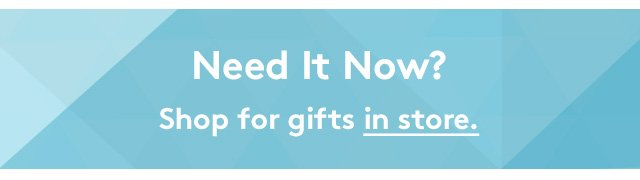 Need It Now? Shop for gifts in store.