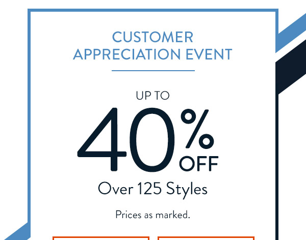 CUSTOMER APPRECIATION EVENT. Up to 40% OFF Over 125 Styles. Prices as marked.